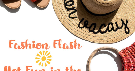 Fashion Flash | Hot Fun in the Summer Time