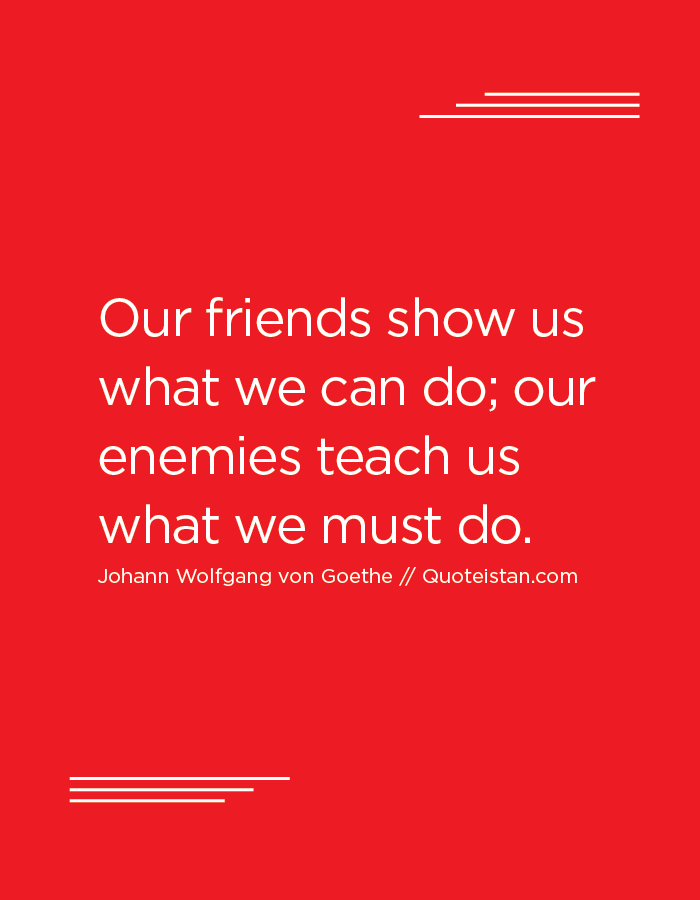Our friends show us what we can do; our enemies teach us what we must do.