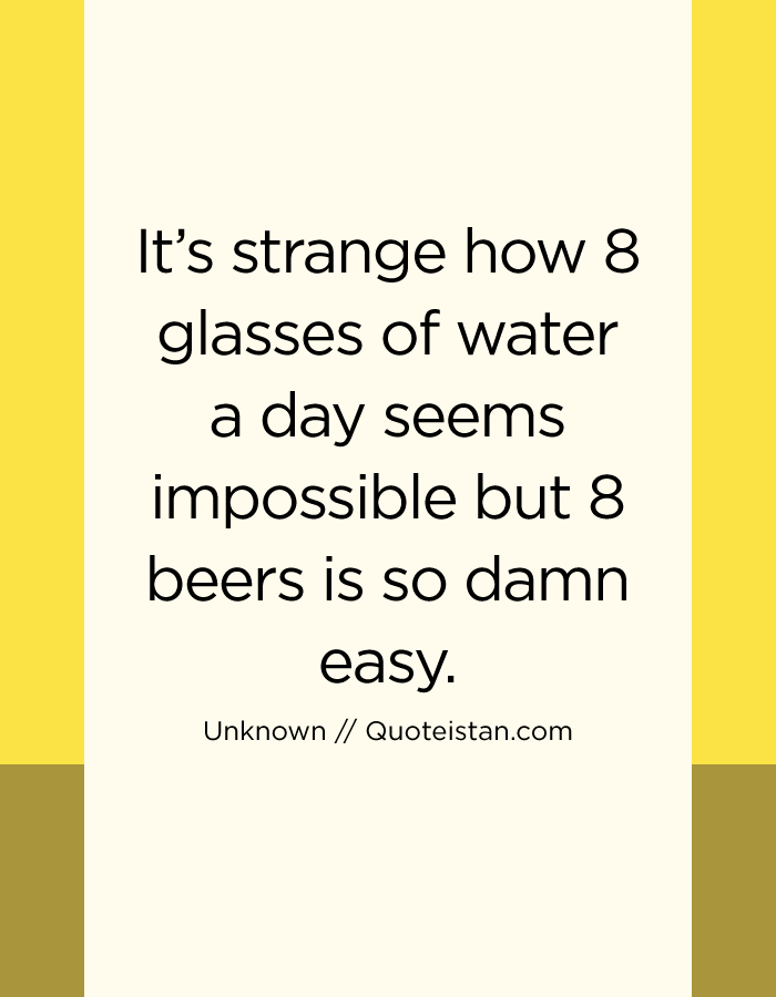 It's strange how 8 glasses of water a day seems impossible but 8 beers is so damn easy.
