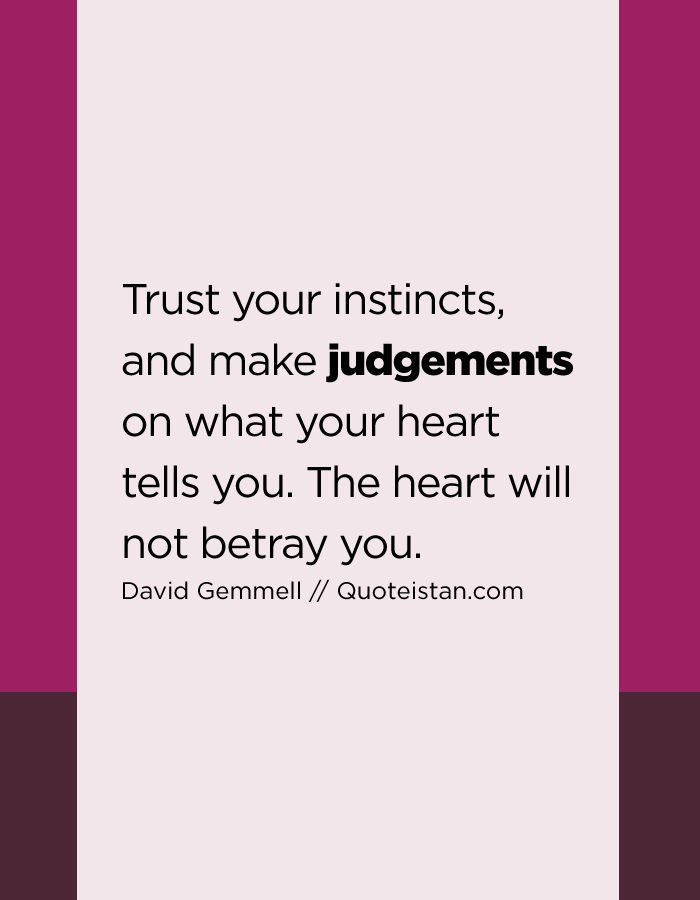 Trust your instincts, and make judgements on what your heart tells you. The heart will not betray you.