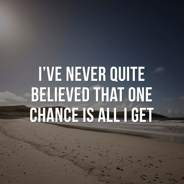 I've never quite, believed that one chance is all I get! - Inspirational Images