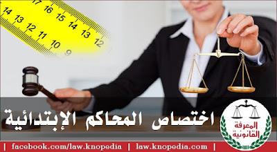 ما هو الاختصاص النوعي للمحاكم الابتدائية؟ ما هو الاختصاص المحلي للمحاكم الابتدائية؟