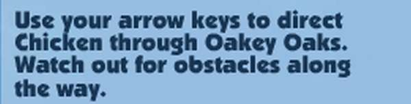 Use your arrow keys to direct Chicken through Oakey Oaks; watch out for obstacles along the way