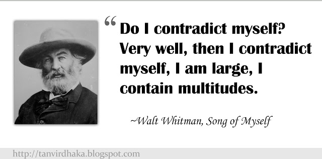 """Do I contradict myself? Very well, then I contradict myself, I am large, I contain multitudes.""  ~Walt Whitman, Song of Myself"