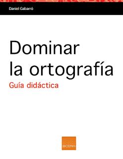 DOMINAR LA ORTOGRAFÍA.  GUÍA DIDÁCTICA