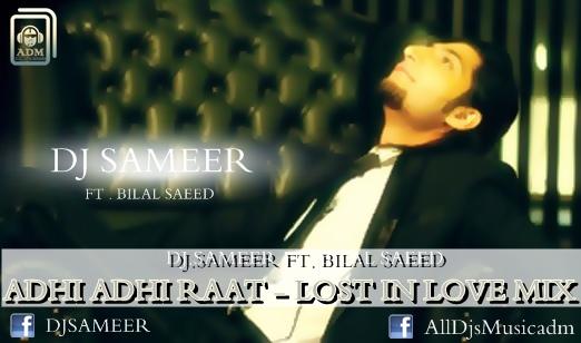ADHI ADHI RAAT - (LOST IN LOVE MIX) - DJ SAMEER FT  BILAL