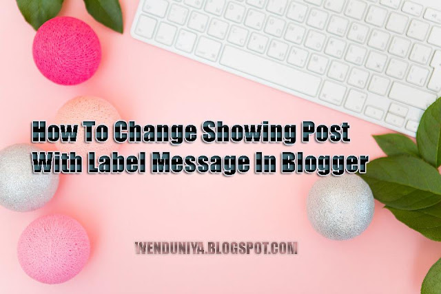 How To Change Showing Post With Label Message In Blogger