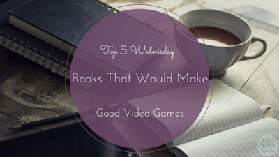 Books That Would Make Good Video Games Top 5 Wednesday
