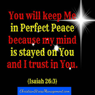 You will keep me in perfect peace because my mind is stayed on you and because I trust in you. (Adapted Isaiah 26:3)