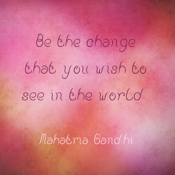 Be the change that you wish to see in the world - Mahatma Gandhi