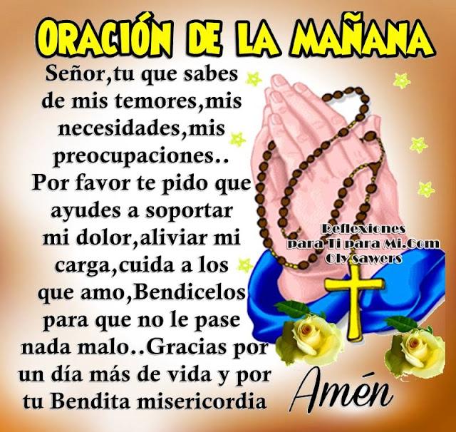 ORACIÓN DE LA MAÑANA  Señor, Tú que sabes de mis temores,  mis necesidades, mis preocupaciones, Por favor te pido que ayudes a soportar mi dolor, aliviar mi carga.