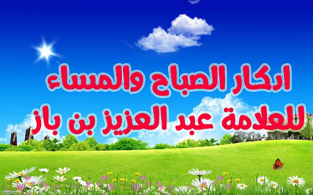أذكار الصباح والمساء مكتوبة للعلامة عبدالعزيز بن باز