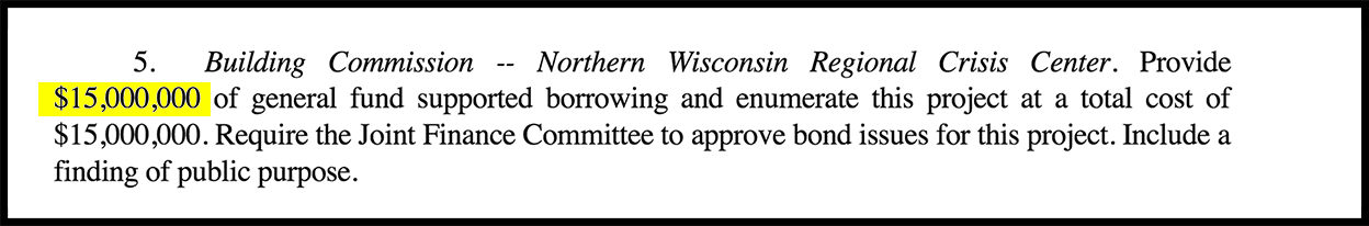WI 2019 Joint Finance Republicans Motion #147: Building   Commission --Northern   Wisconsin   Regional   Crisis   Center. Provide $15,000,000  of  general  fund  supported  borrowing  and  enumerate  this  project  at  a  total  cost  of $15,000,000. Require the Joint Finance Committee to approve bond issues for this project. Include a finding of public purpose.