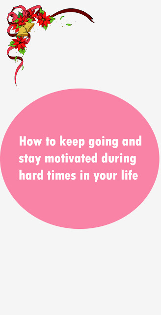 How to keep going and stay motivated during hard times in your life