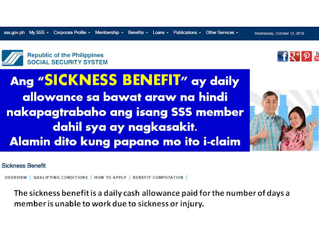 No one can really control the possibilities of getting sick. We never know when it is going to happen or how long it will take to fully recover from sickness or injury. But sometimes it adds to the stress when you know that not being able to come to work could mean you will receive less pay and financial problem.  Less pay means challenge how you could make ends meet specially when you are living on a paycheck to paycheck.  Is there something else could you do if you already consumed your sick leave?  Hopefully you are active SSS member. Because you can apply for Sickness Benefit and through this you could receive pay for every day you were absent due to sickness   What is SSS Sickness Benefit? The sickness benefit is a daily cash allowance paid for the number of days a member is unable to work due to sickness or injury.  Am I Qualified To Claim Sickness Benefit?  A member is qualified to avail of this benefit if: A member is unable to work due to sickness or injury and confined either in a hospital or at home for at least four (4) days; He/she has paid at least three (3) months of contributions within the 12-month period immediately before the semester of sickness or injury; He/she has used up all current company sick leaves with pay; and He/she has notified the employer regarding his sickness or injury by filing the sickness benefit application; if he/she is unemployed, voluntary or self-employed member, the sickness notification should be submitted directly to SSS.  How Do I File Claim For SSS Sickness Benefit?  Notification Procedures  For Employees and Employers:  A member should notify the employer within five (5) calendar days after the start of sickness or injury. The employer, in turn, must notify the SSS of the confinement within (5) calendar days after receipt of the notification from the employee member.   Notification to the employer shall be made within one year from start of confinement if the member's confinement is in a hospital. If the member got sick or was injured while working or while he was within the company premises, sickness notification shall be made within ten (10) days from the start of confinement. In this case, the employer must notify the SSS within ten (10) calendar days from the start of the employee's sickness or injury while he was working or while he was within the company premises. For Unemployed, Self-employed and Voluntary Members:  Unemployed, self-employed or voluntary paying members should notify the SSS directly within five (5) calendar days after the start of confinement, unless such confinement is in a hospital, in which case, notification should be made within one (1) year from start of confinement Effects of failure or delay in notification  If the employee notifies the employer, or the SSS, in the case of an unemployed, self-employed or voluntarily paying member, beyond the prescribed five-day period, the confinement shall be deemed to have started not earlier than the fifth day immediately preceding the date of notification. If the employer notifies the SSS beyond five (5) calendar days after receipt of the notification from the employee, the employer shall be reimbursed only for each day of confinement starting from the 10th calendar day immediately preceding the date of notification to the SSS. If the employee has given the required notification to the employer, but the employer fails to notify the SSS of the confinement within the prescribed period resulting in the reduction of the benefit or denial of the claim, the employer shall have no right to recover the daily sickness allowance advanced to the employee.   The amount of a member's sickness benefit per day is equivalent to ninety percent (90%) of the member's average daily salary credit.             Application Requirements  Forms Needed  For the Employee  Sickness Notification (SS Form CLD-9N) For the Employer SSS Form B-304 (Sickness Benefit Reimbursement Application) For Unemployed/Self-Employed/Voluntary member  Sickness Benefit Application Form for Unemployed/Self-employed/Voluntary Members (SS Form CLD-9A) Medical certificate (SS Form MMD-102) Certified true copy of medical records  Hospital abstract Operating Room Record X-ray, CT Scan, ECG, Ultrasound Results, if any Other clinical record/diagnostic procedure results Proof of Identification  UMID or SSS biometrics ID card or two (2) other valid IDs, both with signature and at least one (1) with photo and date of birth Additional Requirements  For Unemployed Members Certification from last employer showing the effective date of separation from employment or notice of the company's closure/strike or certification from the Department of Labor and Employment (DOLE) that the employee or employer has pending labor case. Certification that no advance payment was granted, if the date of separation form employment is within the confinement period being applied for. For claim filed by Authorized Company Representative Blue card, representative's SS card, or two (2) valid IDs both with signature and at least one (1) with photo; and Photocopy of the member's SS card or two (2) valid IDs both with signature and at least one (1) with photo and date of birth duly signed by the member and authenticated by the authorized company signatory. Filing Procedure  Claims may be filed at the nearest SSS office. However, processing will be done at the branch where the employer and employee records are based.  ©2016 THOUGHTSKOTO