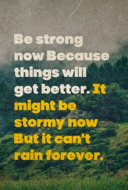 Be strong now Because things will get better. It might be stormy now But it can't rain forever.