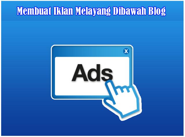 Cara Membuat Iklan Melayang / Iklan PopUp Dibawah Blog