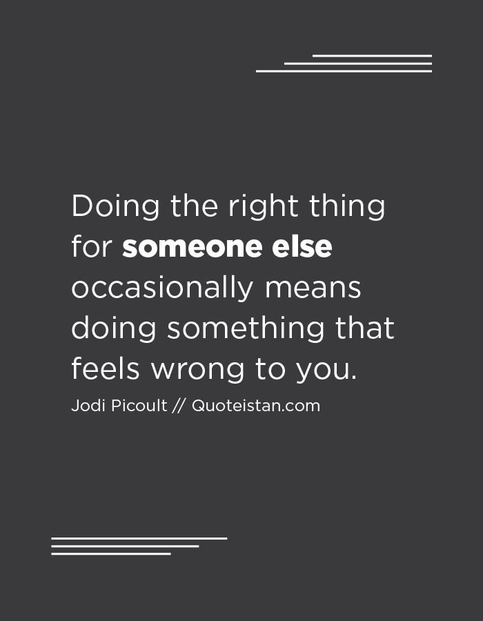 Doing the right thing for someone else occasionally means doing something that feels wrong to you.