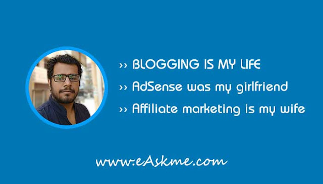 Blogging is my life, Adsense was my Girlfriend, Affiliate Marketing is my wife: eAskme
