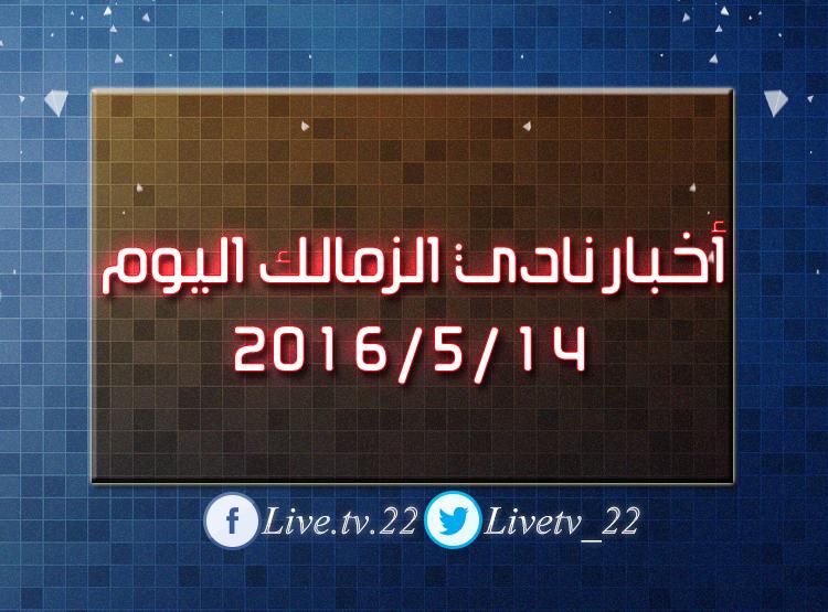 أخبار نادي الزمالك اليوم 14 / 5 / 2016