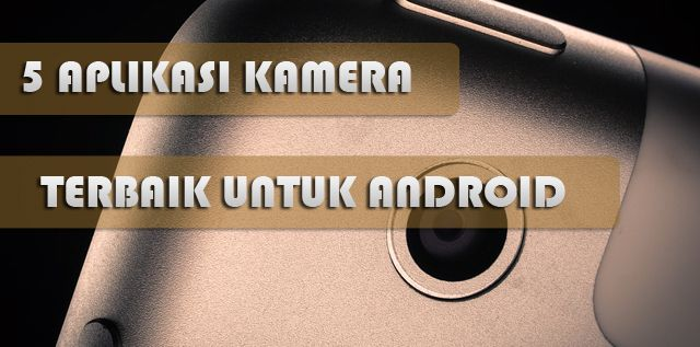 5 Aplikasi Kamera Terbaik Di Smartphone Android