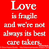Love is fragile and we're not always its best care takers. ~Nicholas Sparks