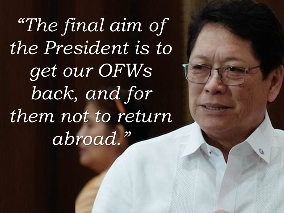 "Among the top priorities of the Duterte government is to bring back every OFWs home for good by generating jobs and other sources that will give them adequate income for the needs of their family.    Labor Secretary Silvestre Bello reiterated that the President'[s final aim is to bring all OFWs home. In line with this, the Department of Labor and Employment (DOLE) aims to create 7.5 million jobs by 2020, and keep the unemployment rate at 5 percent to convince the OFWs to return home. Bello added that to realize the goal, government agencies should nurture an environment conducive to the return of OFWs.  Bello added that the government's P890.9 billion infrastructure under ""build, build, build"" project, as well as other infrastructure projects backed by Japanese and Chinese investors, will trigger a construction boom and generate thousands of jobs.  Sponsored Links  ""We are studying the level of shortage of our skilled workers in the country,"" Bello said.  The Bureau of Local Employment said. The Philippines has a shortage of skilled workers. Among the 200,000 local demand in the construction industry, only 80,000 is filled, with a shortage of 120,000 skilled workers.    Although the private sector is the main driver of job generation, DOLE is mandated to expand the economy's capacity to produce goods and services to keep a steady labor force. ""This is everyone's business,"" Bello said.  OFWs worldwide has reached around 2.2 million, most of them deployed in the Middle East. The United Arab Emirates follows Saudi Arabia as the top two destination for OFWs. They are out there, abused, maltreated, their family back home longing for them, lacking guidance and affection of their parents. They had been sacrificing a lot just to give their family the best things they can possible give. If the Duterte government will succeed in bringing them home, it will be the happiest day for OFW families.    Source: The Manila Times Advertisement Read More:         ©2017 THOUGHTSKOTO"