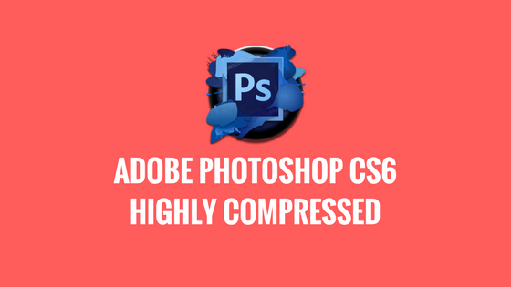 Adobe Photoshop CS6 Highly Compressed Free Download