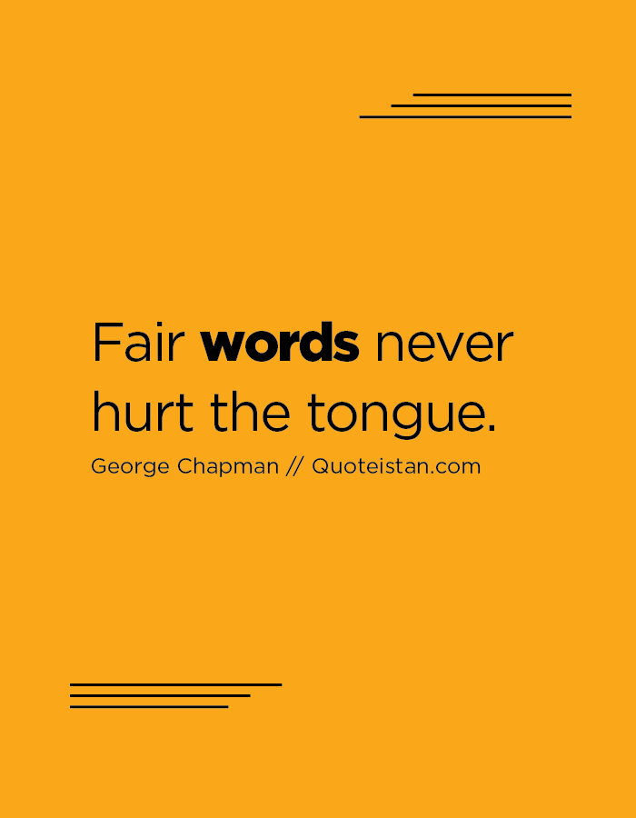 Fair words never hurt the tongue.