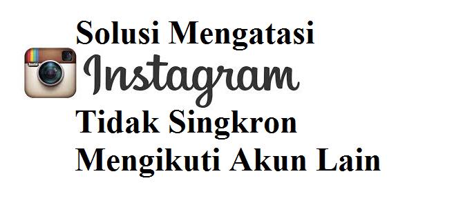 Solusi Mengatasi Instagram Tidak Singkron Mengikuti Akun Lain
