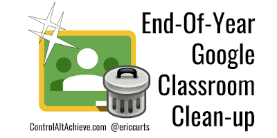 controlaltachieve.com - Eric - 6 End-Of-Year Google Classroom Clean-up Tips