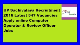 UP Sachivalaya Recruitment 2016 Latest 547 Vacancies Apply online Computer Operator & Review Officer Jobs