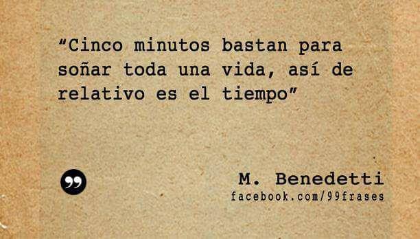 """""""Cinco minutos bastan para soñar toda una vida, así de relativo es el tiempo."""" Mario Benedetti"""