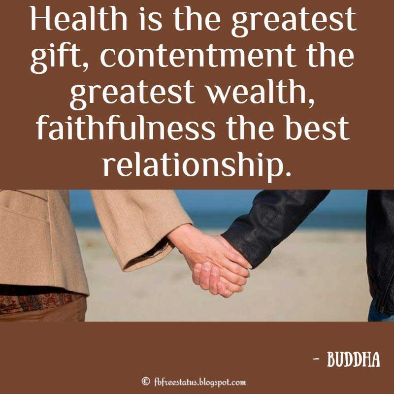 """Health is the greatest gift, contentment the greatest wealth, faithfulness the best relationship."" - Buddha"