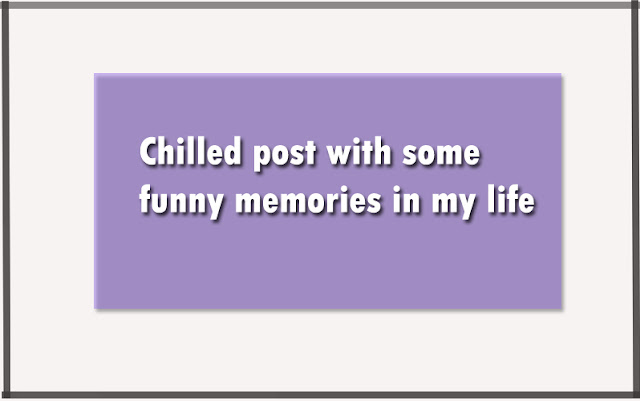Chilled post with some funny memories in my life