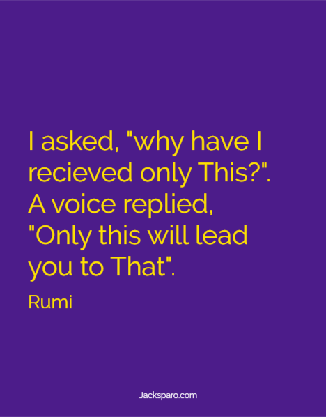 """Rumi quote: """"I asked, """"why have I recieved only This?"""". A voice replied, """"Only this will lead you to That""""."""