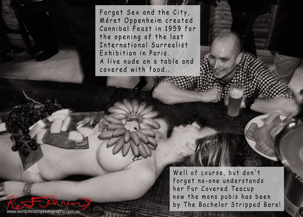 "Photo with speech bubbles conversation between patron and model, ""Forget Sex and the City, Méret Oppenheim created Cannibal Feast in 1959 for the opening of the last International Surrealist Exhibition in Paris. A live nude on a table and covered with food.."" ""Well of course, but don't forget no-one understands her Fur Covered teacup now the mons pubis has been by The bachelor stripped bare!"""