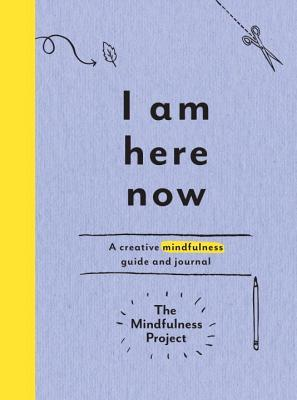 I Am Here Now: Field Notes for a Curious and Creative Mind by The Mindfulness Project