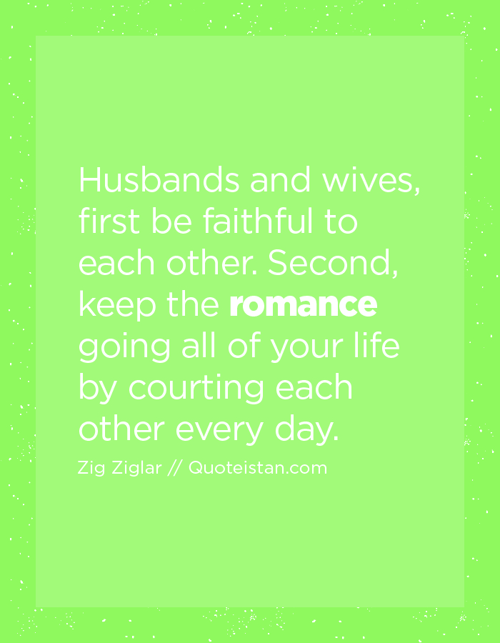 Husbands and wives, first be faithful to each other. Second, keep the romance going all of your life by courting each other every day.
