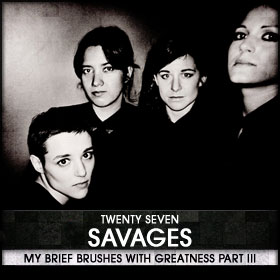 My Brief Brushes With Greatness Part III: 27. Savages