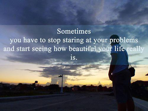 sometimes you have to stop staring at your problems and start seeing how beautiful is your life - Inspirational Positive Quotes with Images