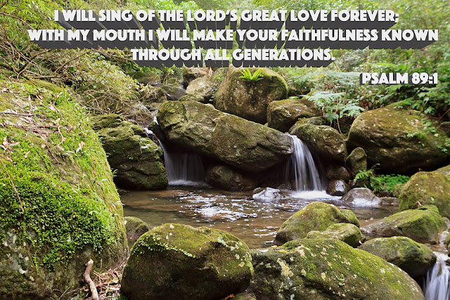 I will sing of the Lord's Great Love forever; with my mouth I will make your faithfulness knows through all Generations.