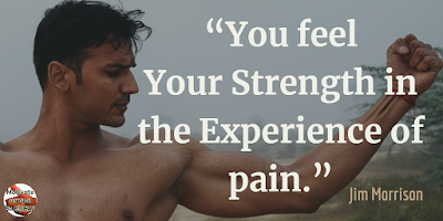 "Quotes About Strength And Motivational Words For Hard Times: ""You feel your strength in the experience of pain."" - Jim Morrison"