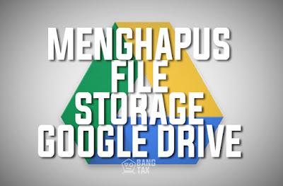 Beginilah Cara Unuk Menghapus File Storage Google Drive