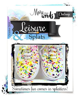 More than words oct challenge- LEISURE & SPLATS