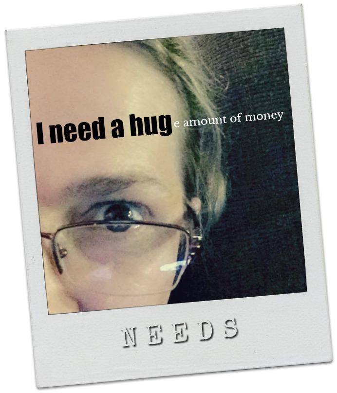 I NEED A HUGe amount of money.
