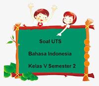 Soal UTS Bahasa Indonesia Kelas 5 Semester 2 Tahun Ajaran 2017/2018