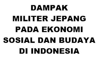 DAMPAK MILITER JEPANG PADA EKONOMI SOSIAL DAN BUDAYA DI INDONESIA