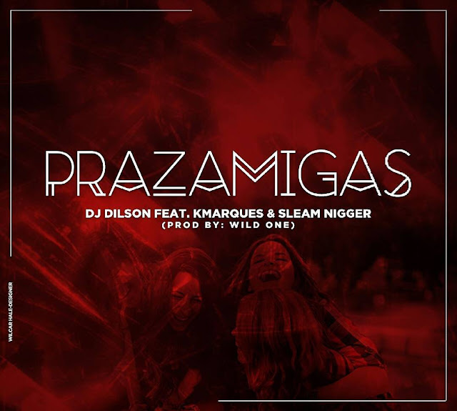 DJ Dilson - Prazamigas (feat. K Marques & Slim Nigga)