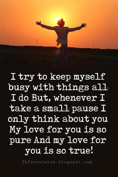 Sweet Love Sayings, I try to keep myself busy with things all I do But, whenever I take a small pause I only think about you My love for you is so pure And my love for you is so true!